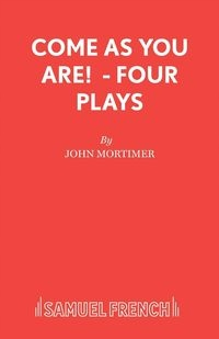 Come As You Are! - Four Plays John Mortimer